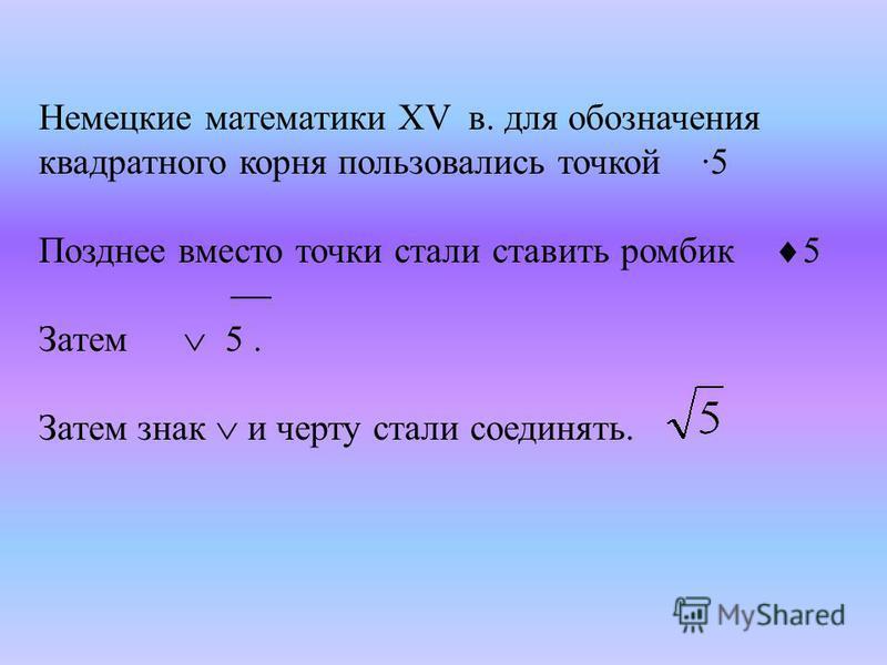 Немецкие математики XV в. для обозначения квадратного корня пользовались точкой ·5 Позднее вместо точки стали ставить ромбик 5 Затем 5. Затем знак и черту стали соединять.