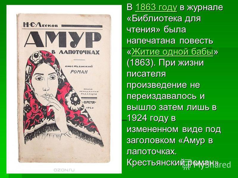 В 1863 году в журнале «Библиотека для чтения» была напечатана повесть «Житие одной бабы» (1863). При жизни писателя произведение не переиздавалось и вышло затем лишь в 1924 году в измененном виде под заголовком «Амур в лапоточках. Крестьянский роман»