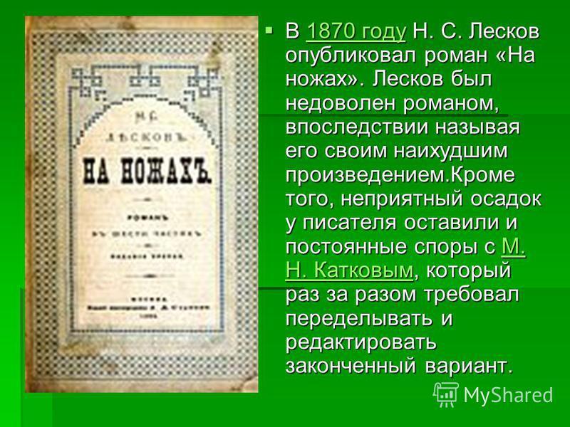 В 1870 году Н. С. Лесков опубликовал роман «На ножах». Лесков был недоволен романом, впоследствии называя его своим наихудшим произведением.Кроме того, неприятный осадок у писателя оставили и постоянные споры с М. Н. Катковым, который раз за разом тр