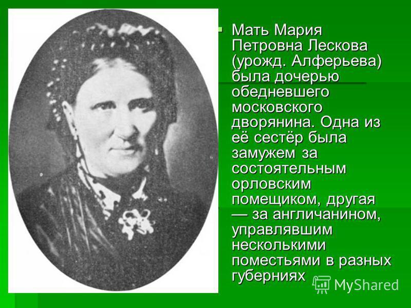 Мать Мария Петровна Лескова (урожд. Алферьева) была дочерью обедневшего московского дворянина. Одна из её сестёр была замужем за состоятельным орловским помещиком, другая за англичанином, управлявшим несколькими поместьями в разных губерниях Мать Мар
