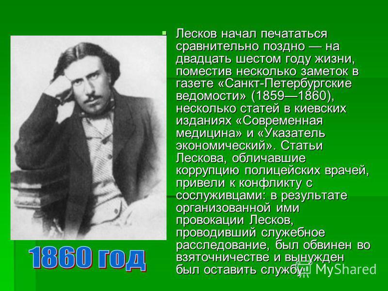 Лесков начал печататься сравнительно поздно на двадцать шестом году жизни, поместив несколько заметок в газете «Санкт-Петербургские ведомости» (18591860), несколько статей в киевских изданиях «Современная медицина» и «Указатель экономический». Статьи