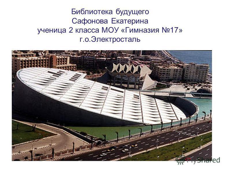 Библиотека будущего Сафонова Екатерина ученица 2 класса МОУ «Гимназия 17» г.о.Электросталь