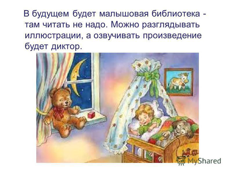 В будущем будет малышовая библиотека - там читать не надо. Можно разглядывать иллюстрации, а озвучивать произведение будет диктор.
