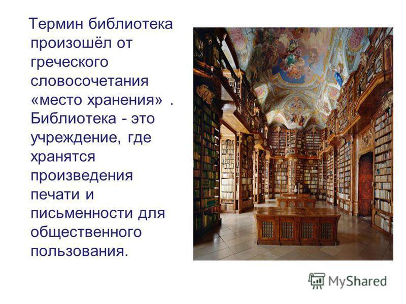 Термин библиотека произошёл от греческого словосочетания «место хранения». Библиотека - это учреждение, где хранятся произведения печати и письменности для общественного пользования.