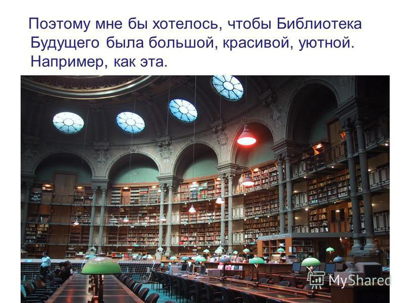 Поэтому мне бы хотелось, чтобы Библиотека Будущего была большой, красивой, уютной. Например, как эта.