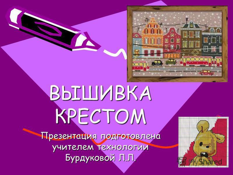 ВЫШИВКА КРЕСТОМ Презентация подготовлена учителем технологии Бурдуковой Л.Л.