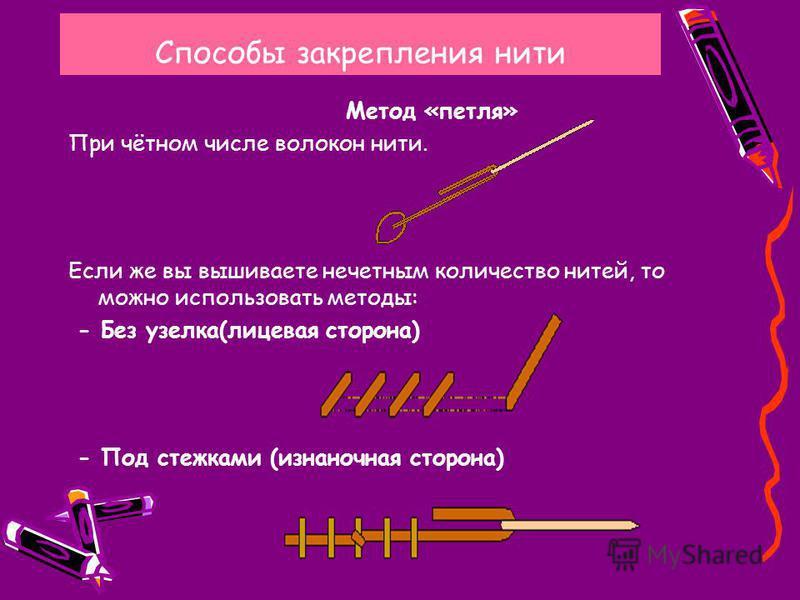 Способы закрепления нити Метод «петля» При чётном числе волокон нити. Если же вы вышиваете нечетным количество нитей, то можно использовать методы: - Без узелка(лицевая сторона) - Под стежками (изнаночная сторона)