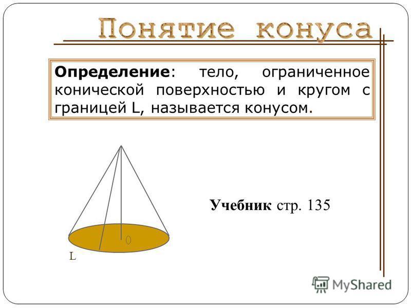Определение: тело, ограниченное конической поверхностью и кругом с границей L, называется конусом. L Учебник стр. 135