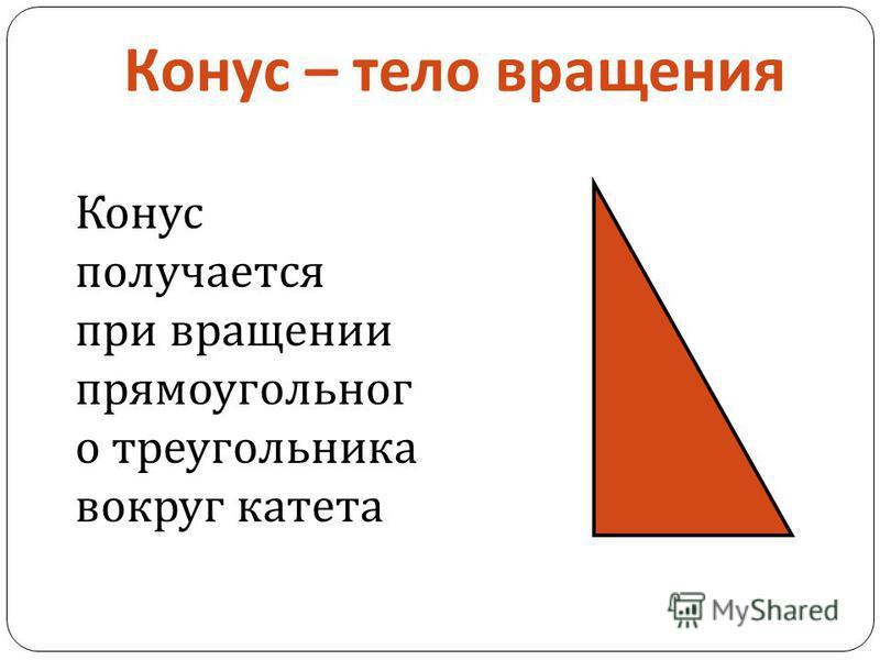 Конус – тело вращения Конус получается при вращении прямоугольного треугольника вокруг катета