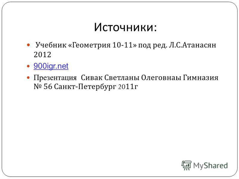 Источники : Учебник « Геометрия 10-11» под ред. Л. С. Атанасян 2012 900igr.net Презентация Сивак Светланы Олеговнаы Гимназия 56 Санкт - Петербург 2011 г