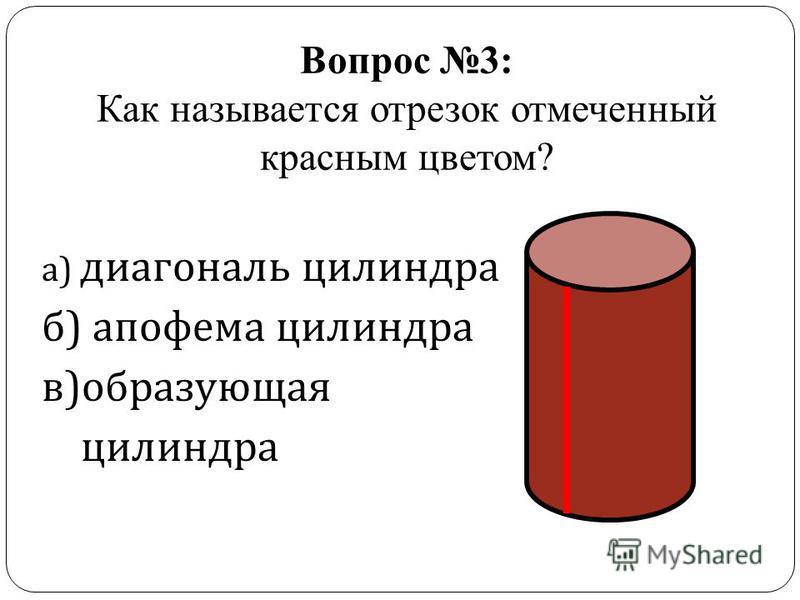 Вопрос 3: Как называется отрезок отмеченный красным цветом? а ) диагональ цилиндра б ) апофема цилиндра в ) образующая цилиндра