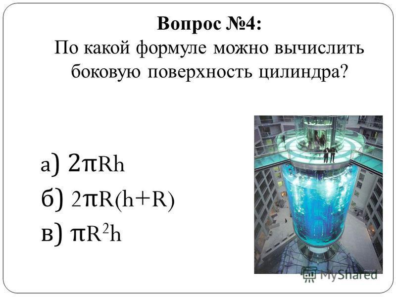 Вопрос 4: По какой формуле можно вычислить боковую поверхность цилиндра? а ) 2 π Rh б ) 2 π R(h+R) в ) π R 2 h