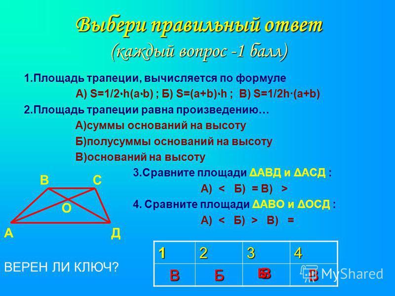 Выбери правильный ответ (каждый вопрос -1 балл) 1. Площадь трапеции, вычисляется по формуле ··· А) S=1/2·h(а·b) ; Б) S=(а+b)·h ; В) S=1/2h·(a+b) 2. Площадь трапеции равна произведению… А)суммы оснований на высоту Б)полусуммы оснований на высоту В)осн