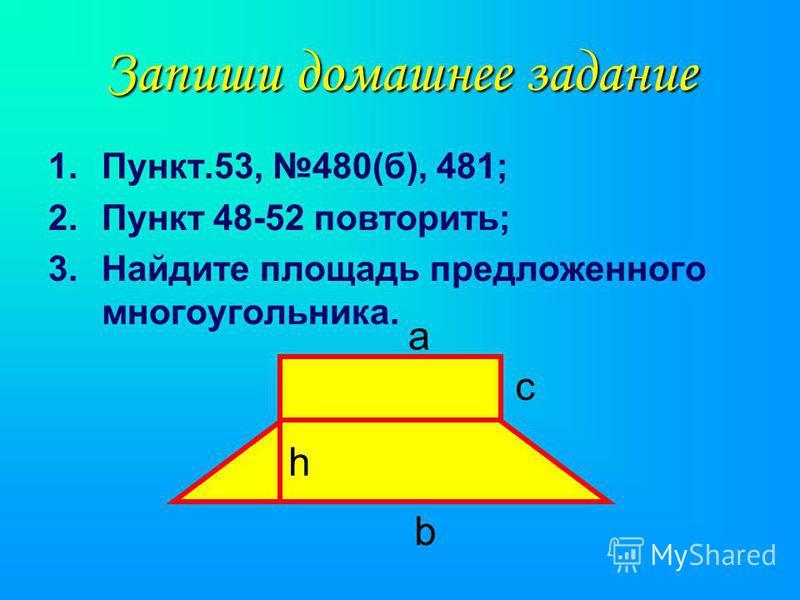 Запиши домашнее задание 1.Пункт.53, 480(б), 481; 2. Пункт 48-52 повторить; 3. Найдите площадь предложенного многоугольника. а b с h