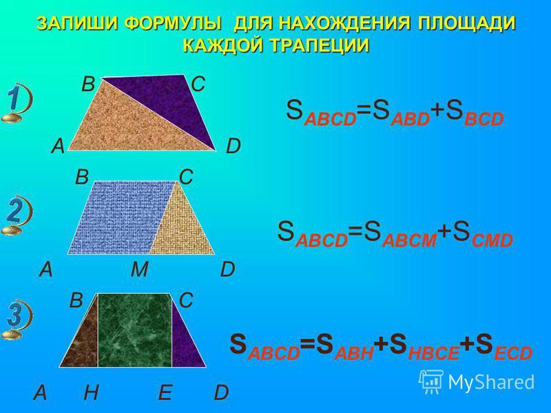 ЗАПИШИ ФОРМУЛЫ ДЛЯ НАХОЖДЕНИЯ ПЛОЩАДИ КАЖДОЙ ТРАПЕЦИИ В С А D B C A M D B C A H E D S ABCD =S ABD +S BCD S ABCD =S ABCM +S CMD S ABCD =S ABH +S HBCE +S ECD