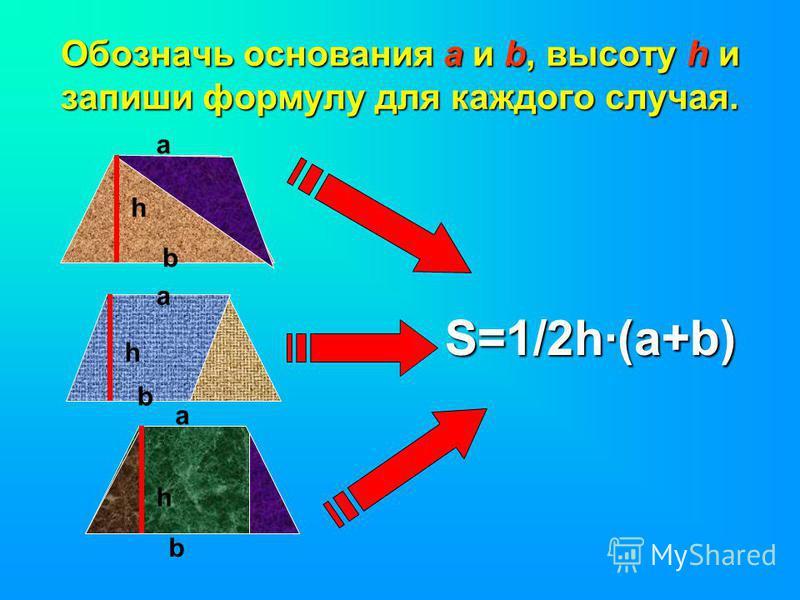 Обозначь основания а и b, высоту h и запиши формулу для каждого случая. h а b а b h b а h S=1/2h·(a+b)
