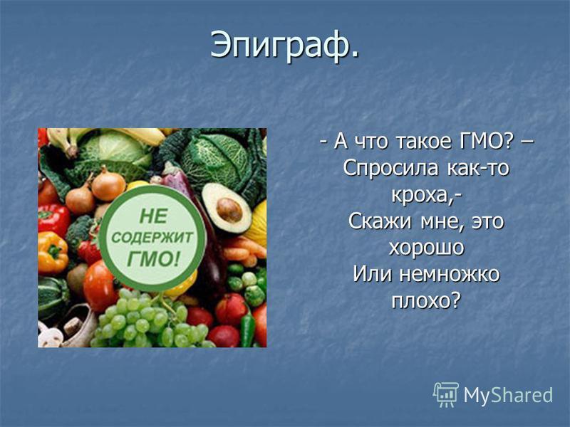 Эпиграф. - А что такое ГМО? – Спросила как-то кроха,- Скажи мне, это хорошо Или немножко плохо? - А что такое ГМО? – Спросила как-то кроха,- Скажи мне, это хорошо Или немножко плохо?