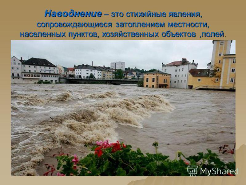 Наводнение – это стихийные явления, сопровождающиеся затоплением местности, населенных пунктов, хозяйственных объектов,полей.