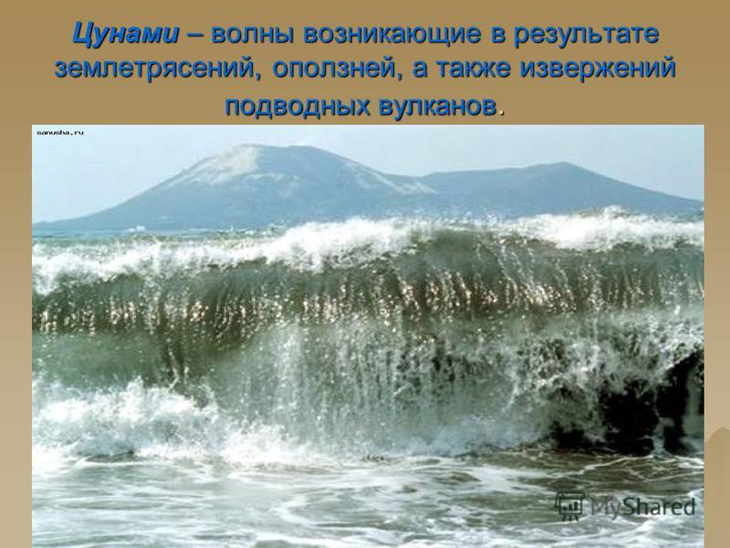 Цунами – волны возникающие в результате землетрясений, оползней, а также извержений подводных вулканов.