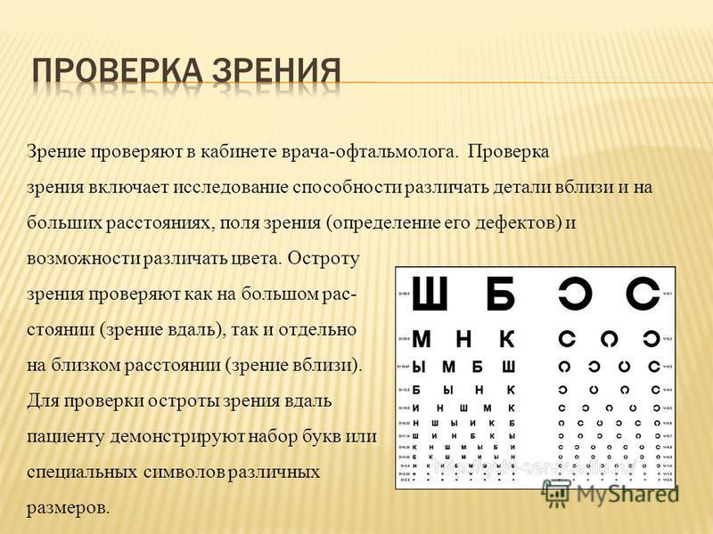 Зрение проверяют в кабинете врача-офтальмолога. Проверка зрения включает исследование способности различать детали вблизи и на больших расстояниях, поля зрения (определение его дефектов) и возможности различать цвета. Остроту зрения проверяют как на