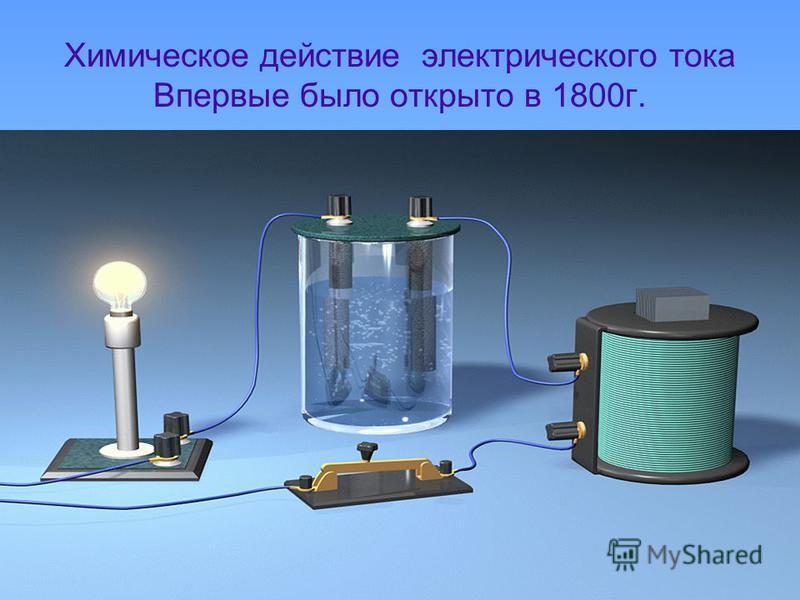 Химическое действие электрического тока Впервые было открыто в 1800 г.