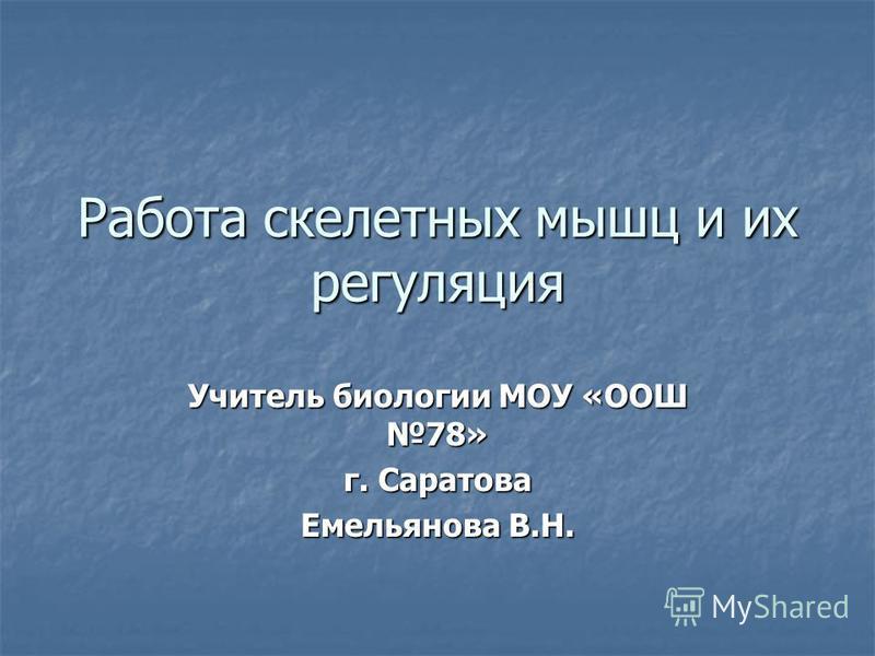 Работа скелетных мышц и их регуляция Учитель биологии МОУ «ООШ 78» г. Саратова Емельянова В.Н.