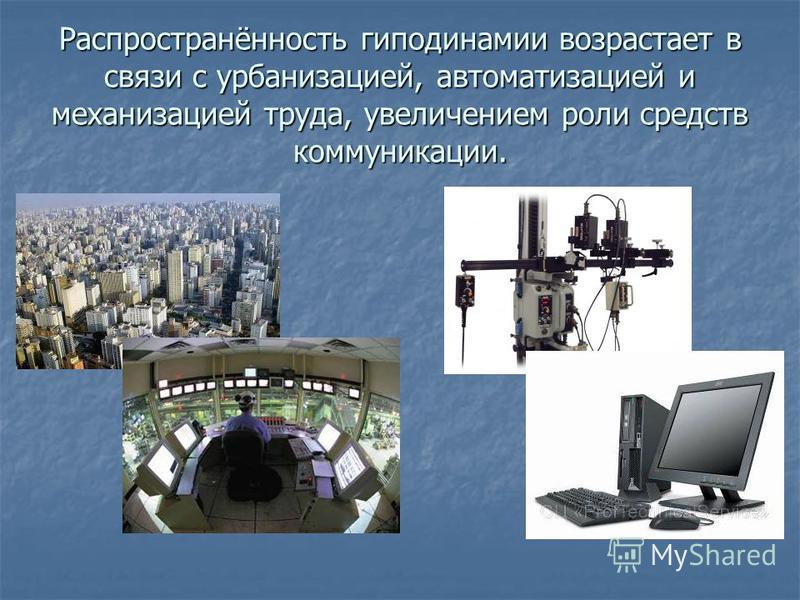 Распространённость гиподинамии возрастает в связи с урбанизацией, автоматизацией и механизацией труда, увеличением роли средств коммуникации.