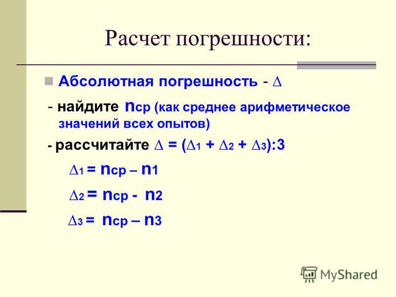 Расчет погрешности: Абсолютная погрешность - - найдите n ср (как среднее арифметическое значений всех опытов) - рассчитайте = ( 1 + 2 + 3 ):3 1 = n ср – n 1 2 = n ср - n 2 3 = n ср – n 3