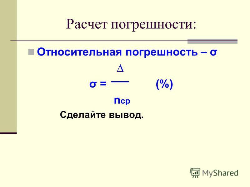 Расчет погрешности: Относительная погрешность – σ σ = (%) n ср Сделайте вывод.