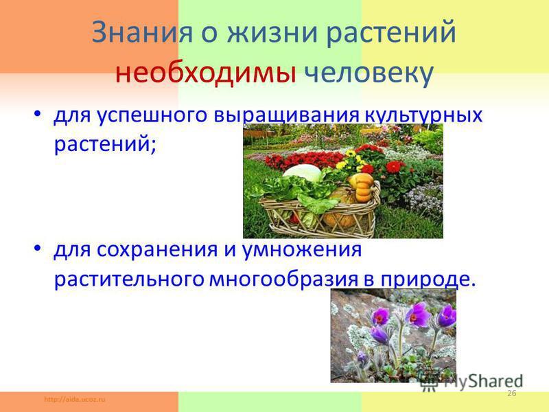 Знания о жизни растений необходимы человеку для успешного выращивания культурных растений; для сохранения и умножения растительного многообразия в природе. 26