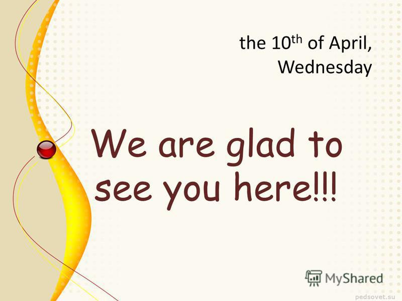the 10 th of April, Wednesday We are glad to see you here!!!