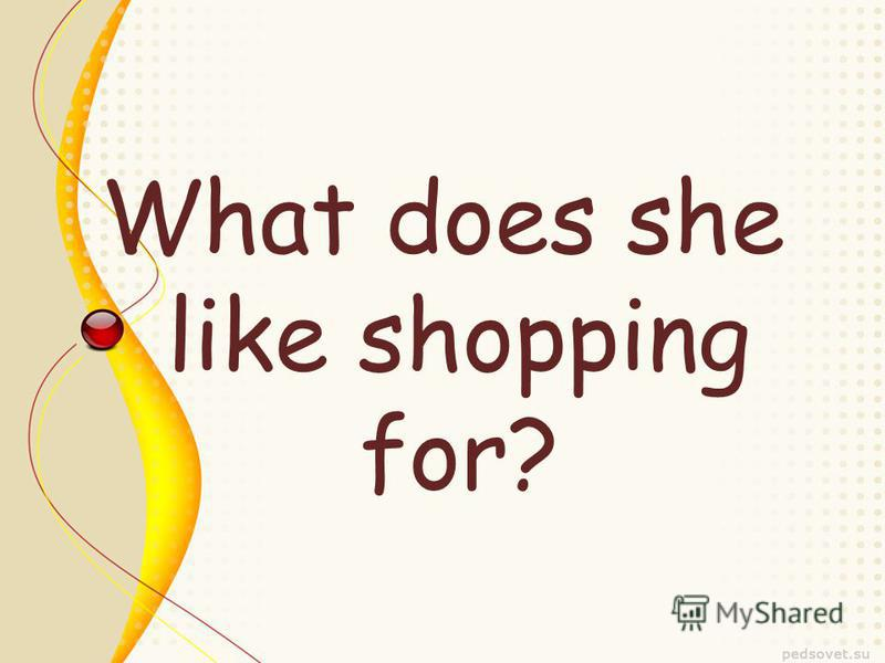 What does she like shopping for?