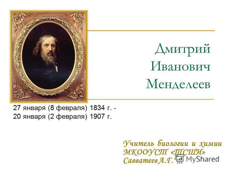 Дмитрий Иванович Менделеев 27 января (8 февраля) 1834 г. - 20 января (2 февраля) 1907 г. Учитель биологии и химии МКООУСТ «ТСШИ» Савватеев А.Г.