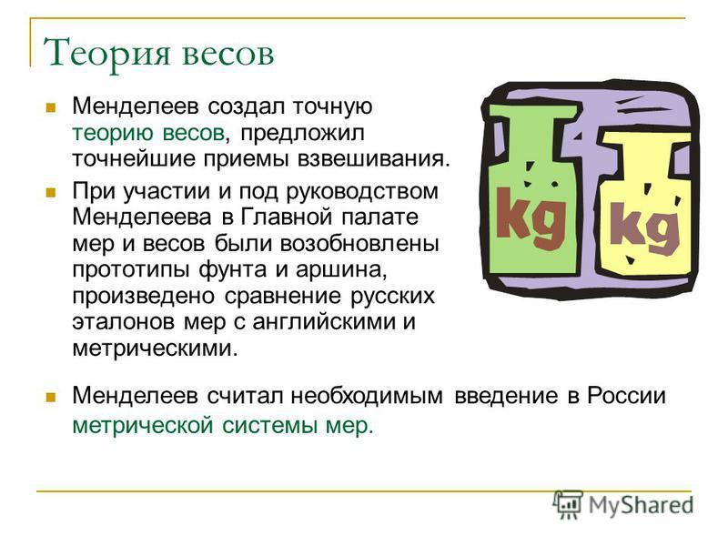 Теория весов Менделеев создал точную теорию весов, предложил точнейшие приемы взвешивания. При участии и под руководством Менделеева в Главной палате мер и весов были возобновлены прототипы фунта и аршина, произведено сравнение русских эталонов мер с