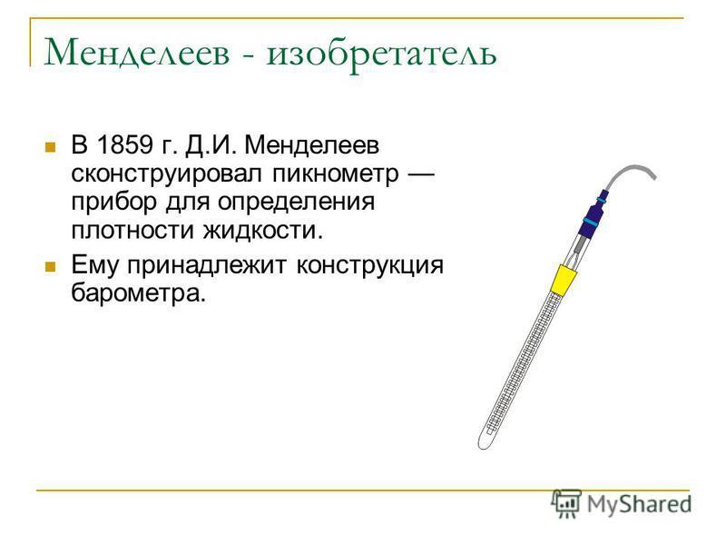Менделеев - изобретатель В 1859 г. Д.И. Менделеев сконструировал пикнометр прибор для определения плотности жидкости. Ему принадлежит конструкция барометра.