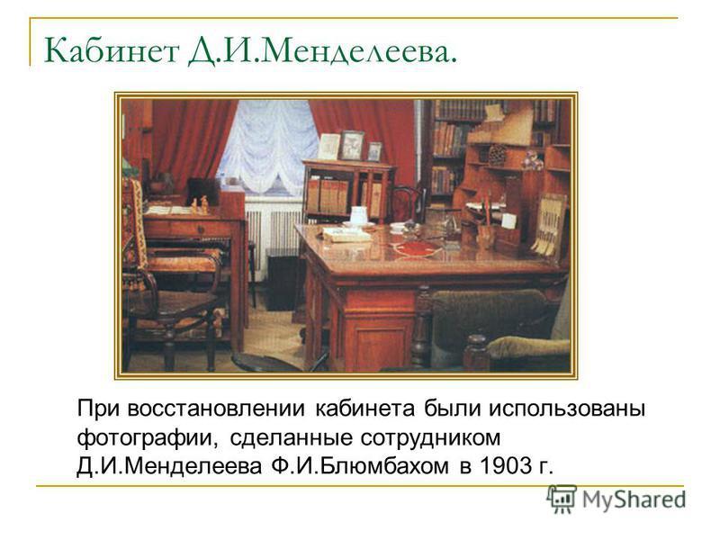 Кабинет Д.И.Менделеева. При восстановлении кабинета были использованы фотографии, сделанные сотрудником Д.И.Менделеева Ф.И.Блюмбахом в 1903 г.