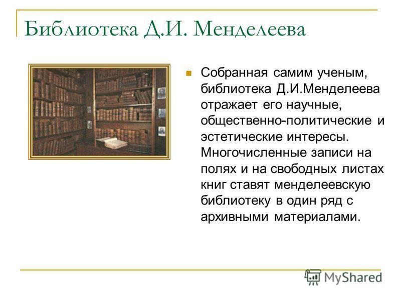 Библиотека Д.И. Менделеева Собранная самим ученым, библиотека Д.И.Менделеева отражает его научные, общественно-политические и эстетические интересы. Многочисленные записи на полях и на свободных листах книг ставят менделеевскую библиотеку в один ряд
