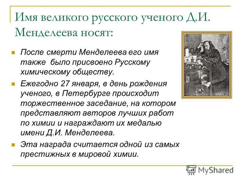 Имя великого русского ученого Д.И. Менделеева носят: После смерти Менделеева его имя также было присвоено Русскому химическому обществу. Ежегодно 27 января, в день рождения ученого, в Петербурге происходит торжественное заседание, на котором представ