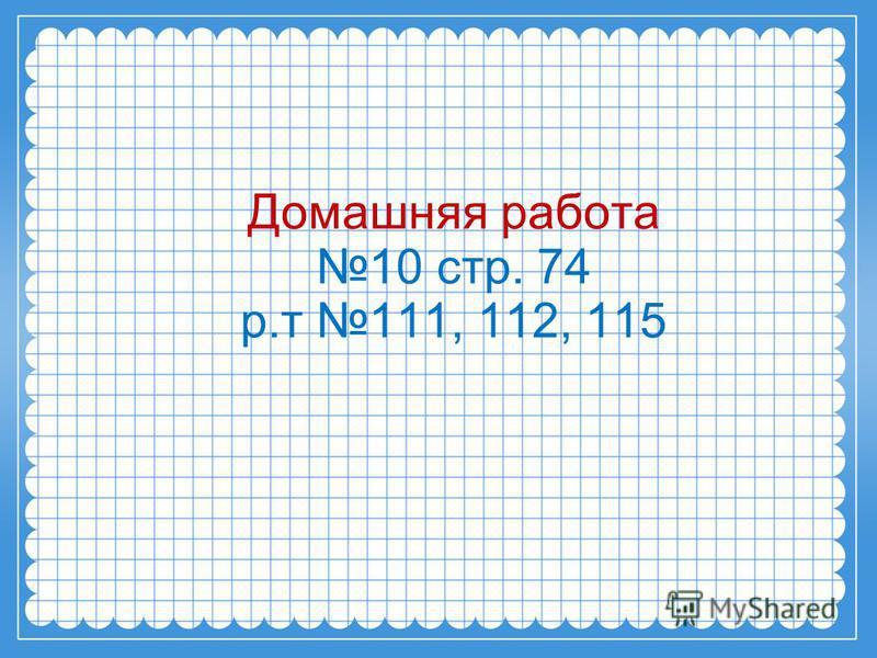 Домашняя работа 10 стр. 74 р.т 111, 112, 115