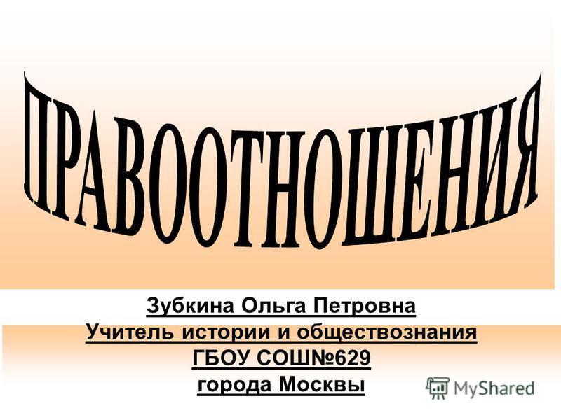 Зубкина Ольга Петровна Учитель истории и обществознания ГБОУ СОШ629 города Москвы