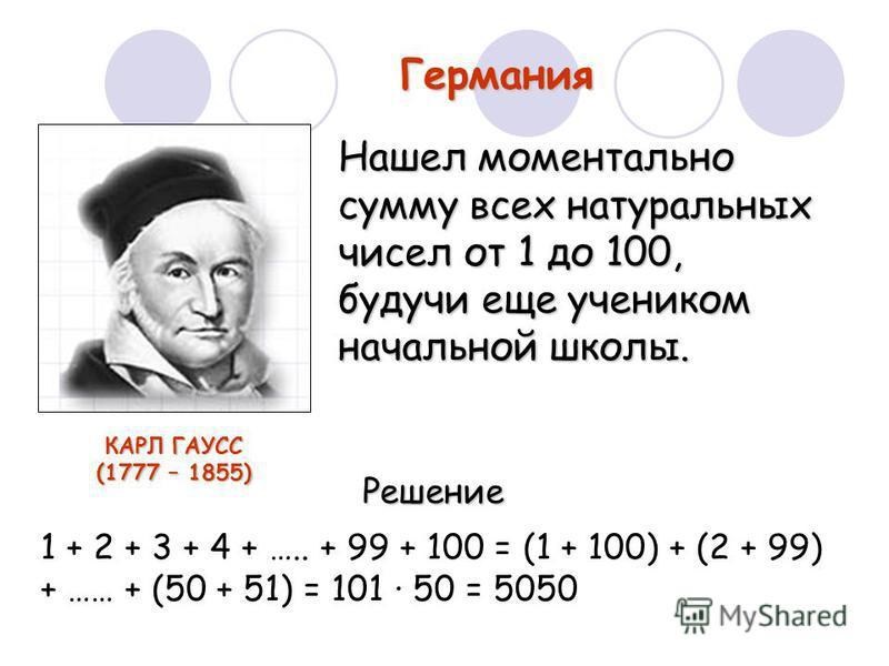 Германия Нашел моментально сумму всех натуральных чисел от 1 до 100, будучи еще учеником начальной школы. 1 + 2 + 3 + 4 + ….. + 99 + 100 = (1 + 100) + (2 + 99) + …… + (50 + 51) = 101 50 = 5050 Решение КАРЛ ГАУСС (1777 – 1855)