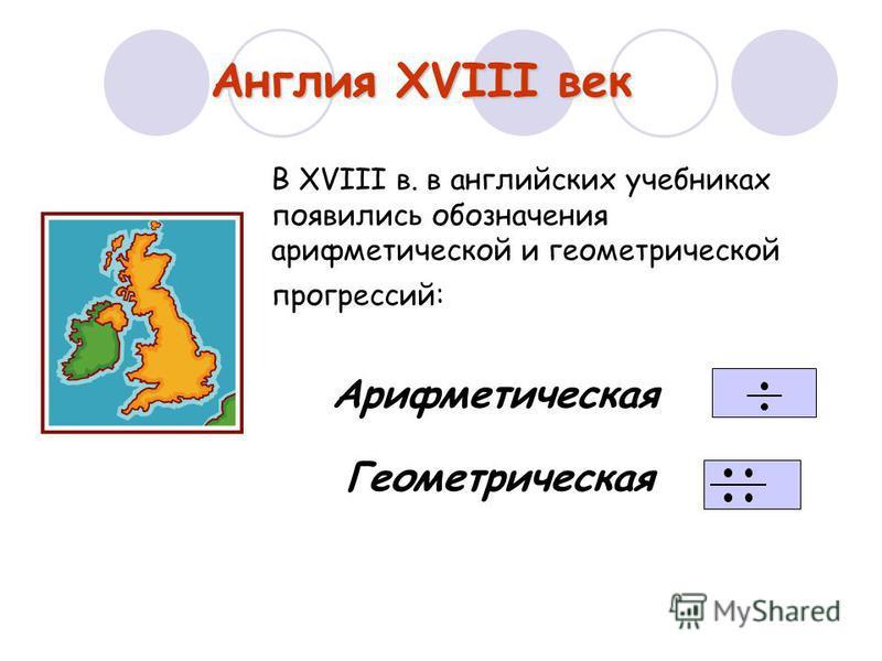 Англия XVIII век В XVIII в. в английских учебниках появились обозначения арифметической и геометрической прогрессий: Арифметическая Геометрическая
