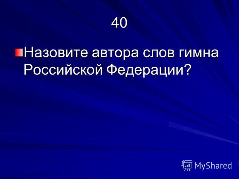 40 Назовите автора слов гимна Российской Федерации?