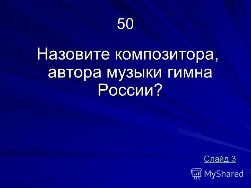 50 Назовите композитора, автора музыки гимна России? Назовите композитора, автора музыки гимна России? Слайд 3 Слайд 3