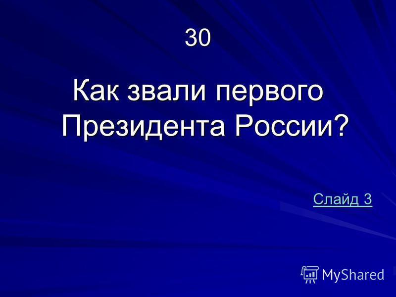 30 Как звали первого Президента России? Слайд 3 Слайд 3
