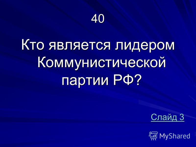 40 Кто является лидером Коммунистической партии РФ? Слайд 3 Слайд 3