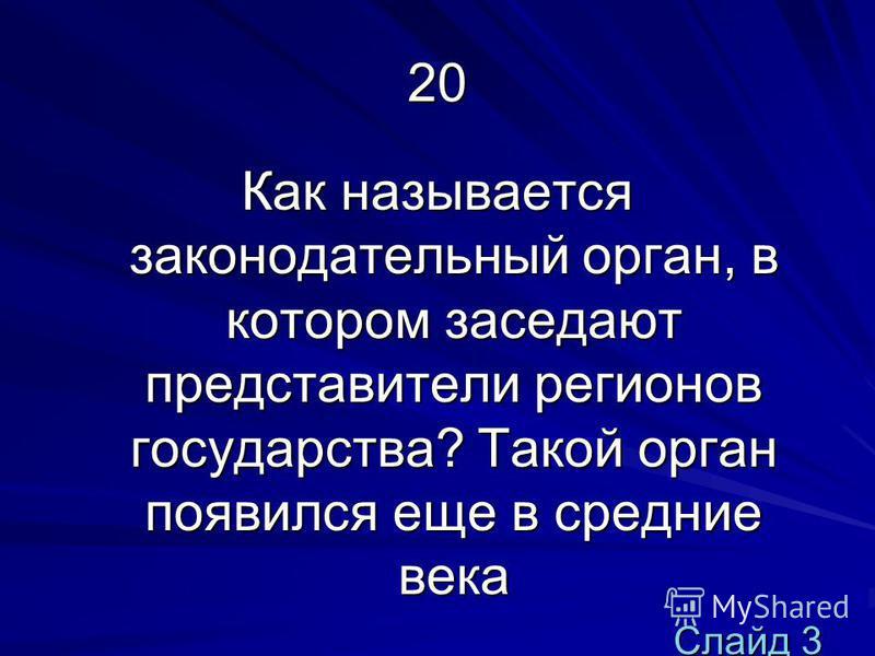 20 Как называется законодательный орган, в котором заседают представители регионов государства? Такой орган появился еще в средние века Слайд 3 Слайд 3