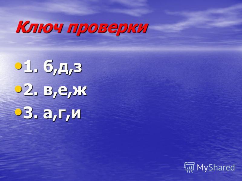 Ключ проверки 1. б,д,з 1. б,д,з 2. в,е,ж 2. в,е,ж 3. а,г,и 3. а,г,и