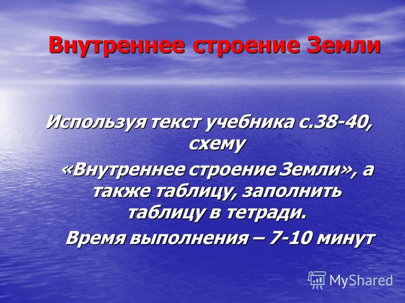 Внутреннее строение Земли Используя текст учебника с.38-40, схему «Внутреннее строение Земли», а также таблицу, заполнить таблицу в тетради. «Внутреннее строение Земли», а также таблицу, заполнить таблицу в тетради. Время выполнения – 7-10 минут Врем