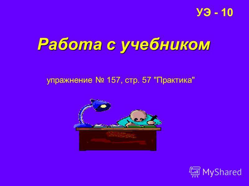 УЭ - 10 Работа с учебником упражнение 157, стр. 57 Практика